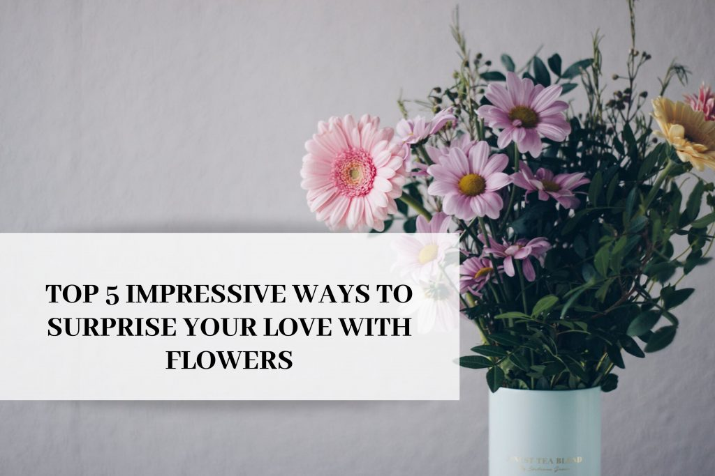 TOP 5 IMPRESSIVE WAYS TO SURPRISE YOUR LOVE WITH FLOWERS