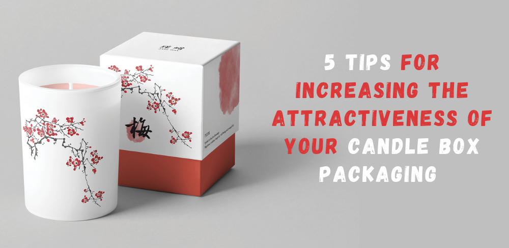 5 Tips for Increasing the Attractiveness of Your Candle Box Packaging