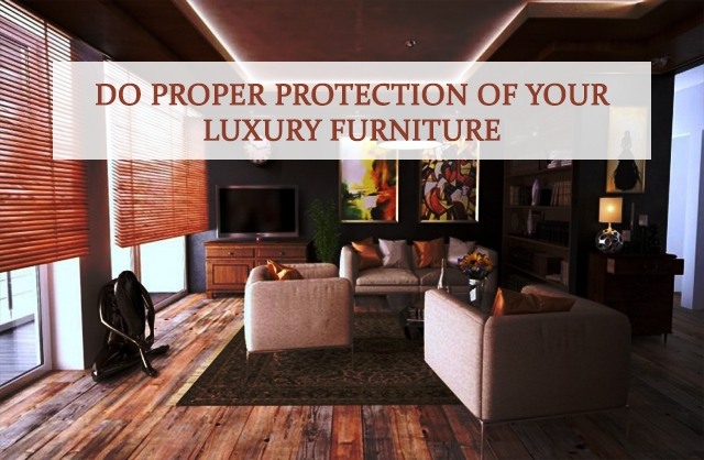 Do proper Protection of your Luxury Furniture